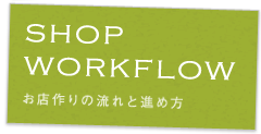 WORKFLOW お店づくりの流れと進め方